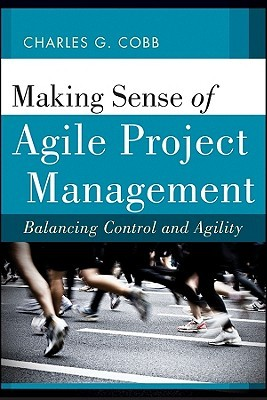 Charles G. Cobb – Making Sense of Agile Project Management: Balancing Control and Agility