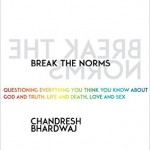 Chandresh Bhardwaj – Break the Norms: Questioning Everything You Think You Know About God and Truth, Life and Death, Love and Sex